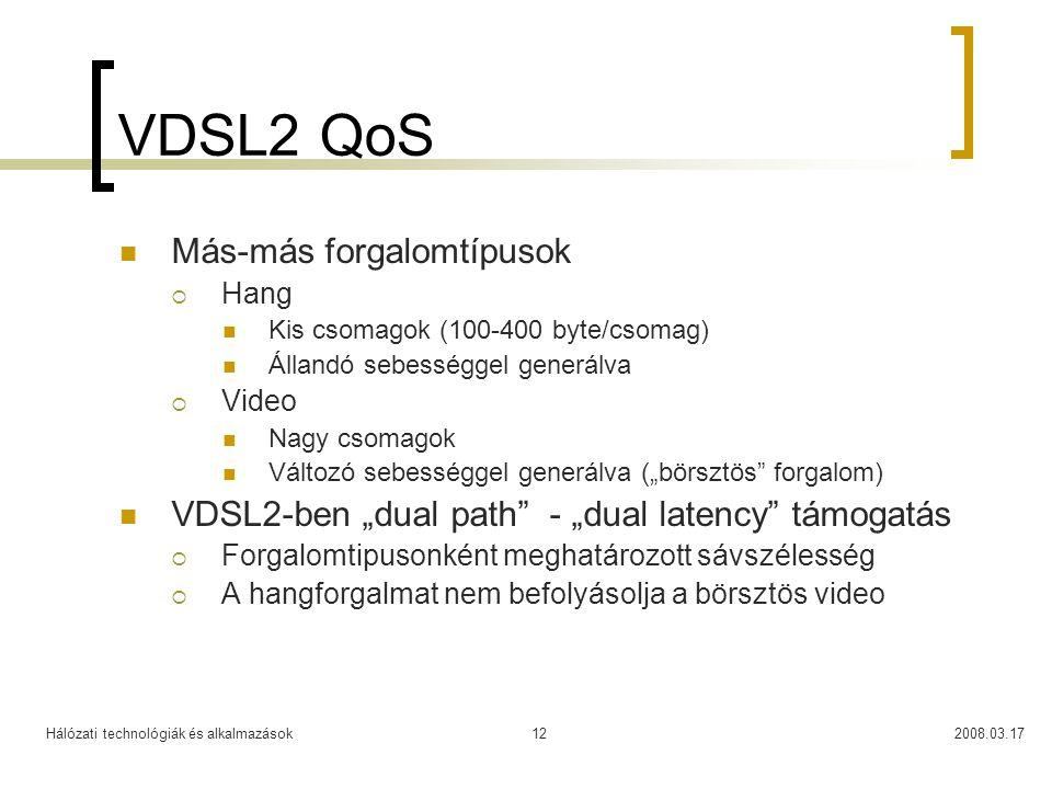 """Hálózati technológiák és alkalmazások2008.03.1712 VDSL2 QoS  Más-más forgalomtípusok  Hang  Kis csomagok (100-400 byte/csomag)  Állandó sebességgel generálva  Video  Nagy csomagok  Változó sebességgel generálva (""""börsztös forgalom)  VDSL2-ben """"dual path - """"dual latency támogatás  Forgalomtipusonként meghatározott sávszélesség  A hangforgalmat nem befolyásolja a börsztös video"""