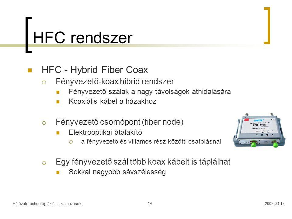 Hálózati technológiák és alkalmazások2008.03.1719 HFC rendszer  HFC - Hybrid Fiber Coax  Fényvezető-koax hibrid rendszer  Fényvezető szálak a nagy távolságok áthidalására  Koaxiális kábel a házakhoz  Fényvezető csomópont (fiber node)  Elektrooptikai átalakító  a fényvezető és villamos rész közötti csatolásnál  Egy fényvezető szál több koax kábelt is táplálhat  Sokkal nagyobb sávszélesség