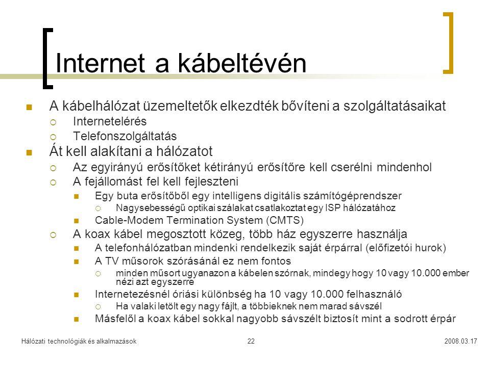 Hálózati technológiák és alkalmazások2008.03.1722 Internet a kábeltévén  A kábelhálózat üzemeltetők elkezdték bővíteni a szolgáltatásaikat  Internetelérés  Telefonszolgáltatás  Át kell alakítani a hálózatot  Az egyirányú erősítőket kétirányú erősítőre kell cserélni mindenhol  A fejállomást fel kell fejleszteni  Egy buta erősítőből egy intelligens digitális számítógéprendszer  Nagysebességű optikai szálakat csatlakoztat egy ISP hálózatához  Cable-Modem Termination System (CMTS)  A koax kábel megosztott közeg, több ház egyszerre használja  A telefonhálózatban mindenki rendelkezik saját érpárral (előfizetói hurok)  A TV műsorok szórásánál ez nem fontos  minden műsort ugyanazon a kábelen szórnak, mindegy hogy 10 vagy 10.000 ember nézi azt egyszerre  Internetezésnél óriási különbség ha 10 vagy 10.000 felhasználó  Ha valaki letölt egy nagy fájlt, a többieknek nem marad sávszél  Másfelől a koax kábel sokkal nagyobb sávszélt biztosít mint a sodrott érpár
