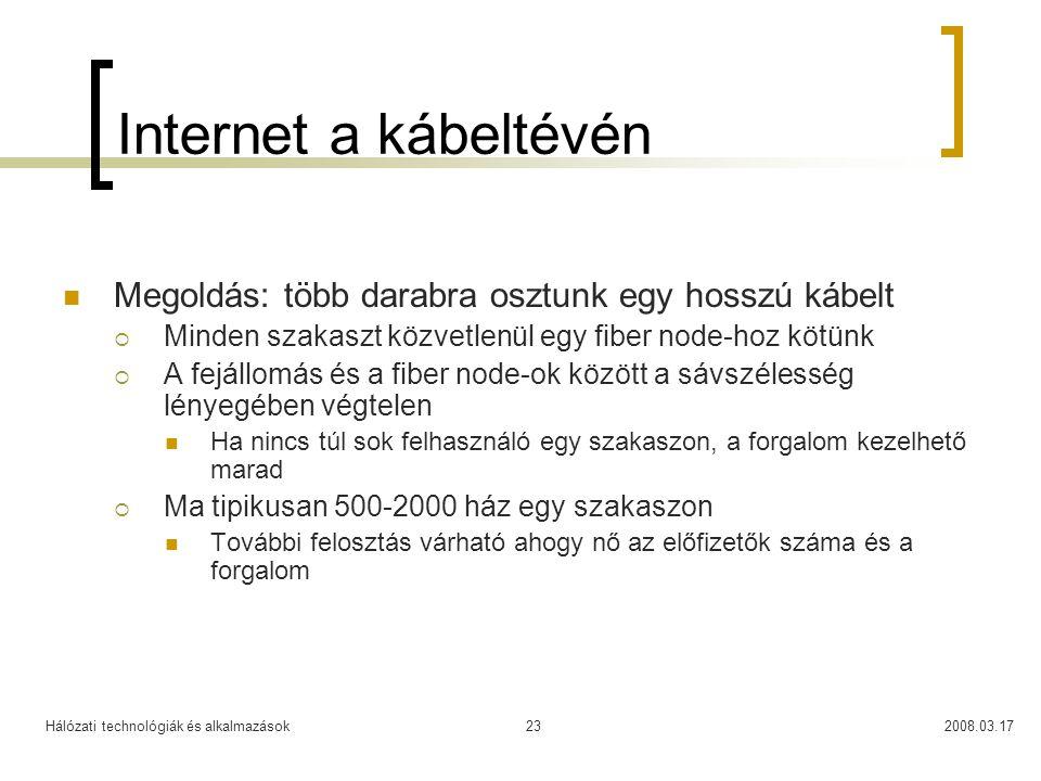 Hálózati technológiák és alkalmazások2008.03.1723 Internet a kábeltévén  Megoldás: több darabra osztunk egy hosszú kábelt  Minden szakaszt közvetlenül egy fiber node-hoz kötünk  A fejállomás és a fiber node-ok között a sávszélesség lényegében végtelen  Ha nincs túl sok felhasználó egy szakaszon, a forgalom kezelhető marad  Ma tipikusan 500-2000 ház egy szakaszon  További felosztás várható ahogy nő az előfizetők száma és a forgalom