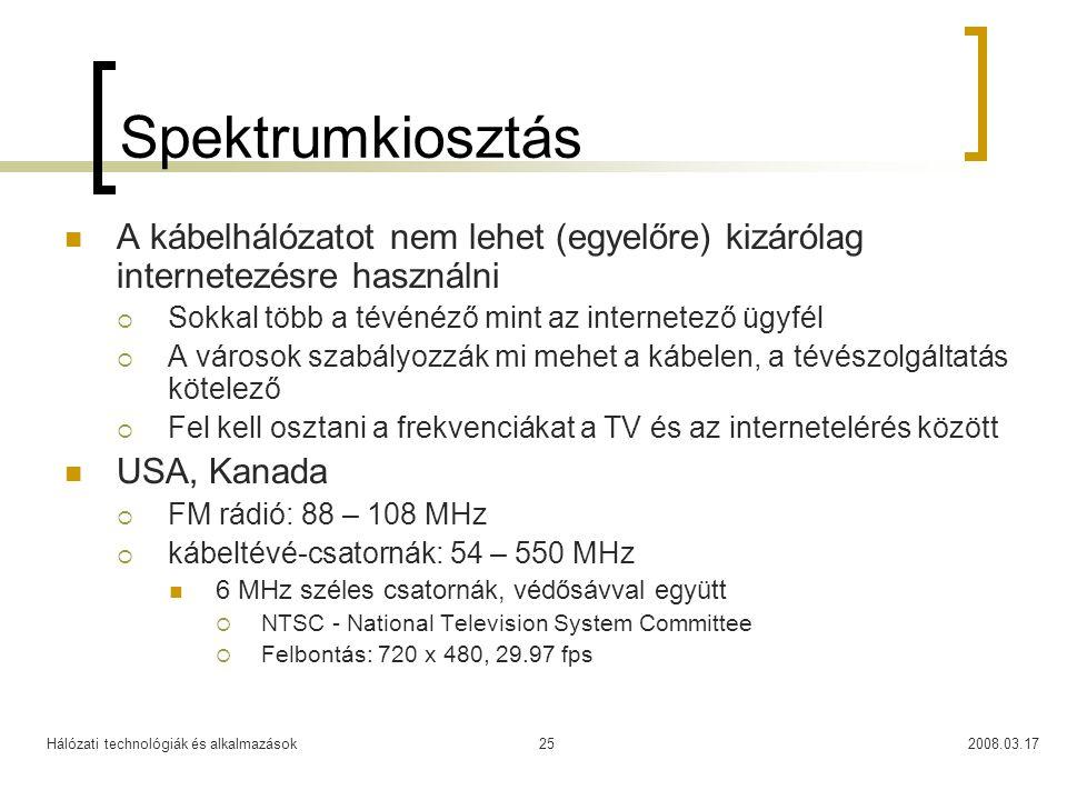 Hálózati technológiák és alkalmazások2008.03.1725 Spektrumkiosztás  A kábelhálózatot nem lehet (egyelőre) kizárólag internetezésre használni  Sokkal több a tévénéző mint az internetező ügyfél  A városok szabályozzák mi mehet a kábelen, a tévészolgáltatás kötelező  Fel kell osztani a frekvenciákat a TV és az internetelérés között  USA, Kanada  FM rádió: 88 – 108 MHz  kábeltévé-csatornák: 54 – 550 MHz  6 MHz széles csatornák, védősávval együtt  NTSC - National Television System Committee  Felbontás: 720 x 480, 29.97 fps