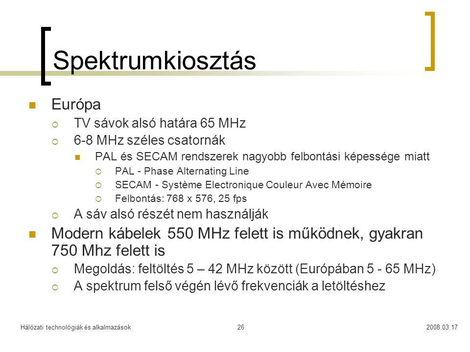 Hálózati technológiák és alkalmazások2008.03.1726 Spektrumkiosztás  Európa  TV sávok alsó határa 65 MHz  6-8 MHz széles csatornák  PAL és SECAM rendszerek nagyobb felbontási képessége miatt  PAL - Phase Alternating Line  SECAM - Système Electronique Couleur Avec Mémoire  Felbontás: 768 x 576, 25 fps  A sáv alsó részét nem használják  Modern kábelek 550 MHz felett is működnek, gyakran 750 Mhz felett is  Megoldás: feltöltés 5 – 42 MHz között (Európában 5 - 65 MHz)  A spektrum felső végén lévő frekvenciák a letöltéshez