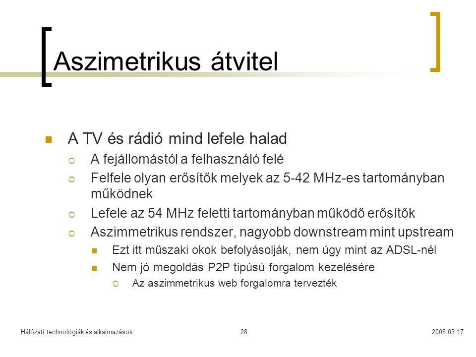 Hálózati technológiák és alkalmazások2008.03.1728 Aszimetrikus átvitel  A TV és rádió mind lefele halad  A fejállomástól a felhasználó felé  Felfele olyan erősítők melyek az 5-42 MHz-es tartományban működnek  Lefele az 54 MHz feletti tartományban működő erősítők  Aszimmetrikus rendszer, nagyobb downstream mint upstream  Ezt itt műszaki okok befolyásolják, nem úgy mint az ADSL-nél  Nem jó megoldás P2P tipúsú forgalom kezelésére  Az aszimmetrikus web forgalomra tervezték
