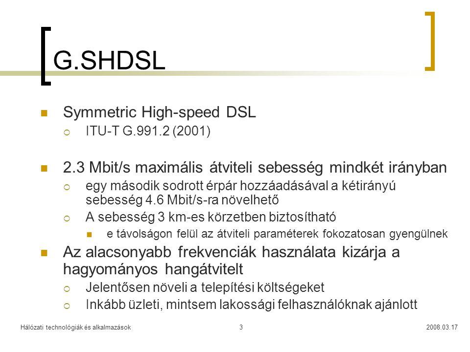 Hálózati technológiák és alkalmazások2008.03.173 G.SHDSL  Symmetric High-speed DSL  ITU-T G.991.2 (2001)  2.3 Mbit/s maximális átviteli sebesség mindkét irányban  egy második sodrott érpár hozzáadásával a kétirányú sebesség 4.6 Mbit/s-ra növelhető  A sebesség 3 km-es körzetben biztosítható  e távolságon felül az átviteli paraméterek fokozatosan gyengülnek  Az alacsonyabb frekvenciák használata kizárja a hagyományos hangátvitelt  Jelentősen növeli a telepítési költségeket  Inkább üzleti, mintsem lakossági felhasználóknak ajánlott