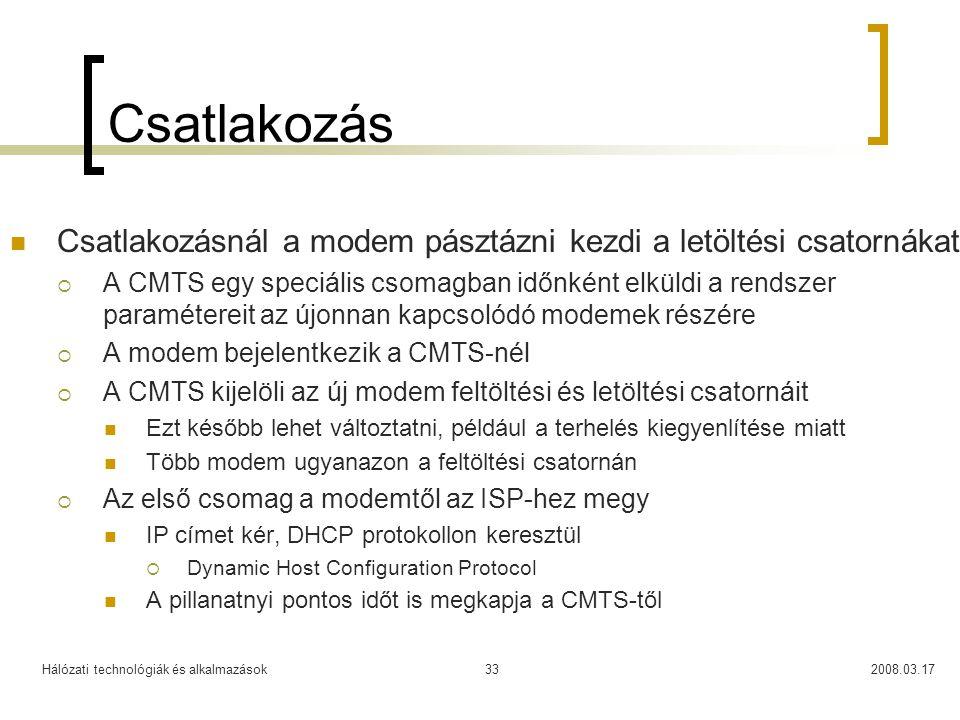 Hálózati technológiák és alkalmazások2008.03.1733 Csatlakozás  Csatlakozásnál a modem pásztázni kezdi a letöltési csatornákat  A CMTS egy speciális csomagban időnként elküldi a rendszer paramétereit az újonnan kapcsolódó modemek részére  A modem bejelentkezik a CMTS-nél  A CMTS kijelöli az új modem feltöltési és letöltési csatornáit  Ezt később lehet változtatni, például a terhelés kiegyenlítése miatt  Több modem ugyanazon a feltöltési csatornán  Az első csomag a modemtől az ISP-hez megy  IP címet kér, DHCP protokollon keresztül  Dynamic Host Configuration Protocol  A pillanatnyi pontos időt is megkapja a CMTS-től