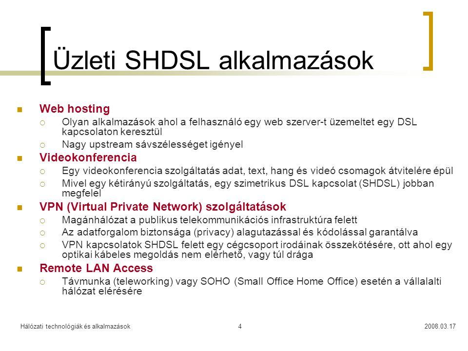 Hálózati technológiák és alkalmazások2008.03.174 Üzleti SHDSL alkalmazások  Web hosting  Olyan alkalmazások ahol a felhasználó egy web szerver-t üzemeltet egy DSL kapcsolaton keresztül  Nagy upstream sávszélességet igényel  Videokonferencia  Egy videokonferencia szolgáltatás adat, text, hang és videó csomagok átvitelére épül  Mivel egy kétirányú szolgáltatás, egy szimetrikus DSL kapcsolat (SHDSL) jobban megfelel  VPN (Virtual Private Network) szolgáltatások  Magánhálózat a publikus telekommunikációs infrastruktúra felett  Az adatforgalom biztonsága (privacy) alagutazással és kódolással garantálva  VPN kapcsolatok SHDSL felett egy cégcsoport irodáinak összekötésére, ott ahol egy optikai kábeles megoldás nem elérhető, vagy túl drága  Remote LAN Access  Távmunka (teleworking) vagy SOHO (Small Office Home Office) esetén a vállalalti hálózat elérésére