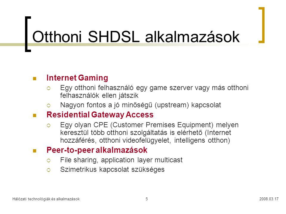 Hálózati technológiák és alkalmazások2008.03.175 Otthoni SHDSL alkalmazások  Internet Gaming  Egy otthoni felhasználó egy game szerver vagy más otthoni felhasználók ellen játszik  Nagyon fontos a jó minőségű (upstream) kapcsolat  Residential Gateway Access  Egy olyan CPE (Customer Premises Equipment) melyen keresztül több otthoni szolgáltatás is elérhető (Internet hozzáférés, otthoni videofelügyelet, intelligens otthon)  Peer-to-peer alkalmazások  File sharing, application layer multicast  Szimetrikus kapcsolat szükséges