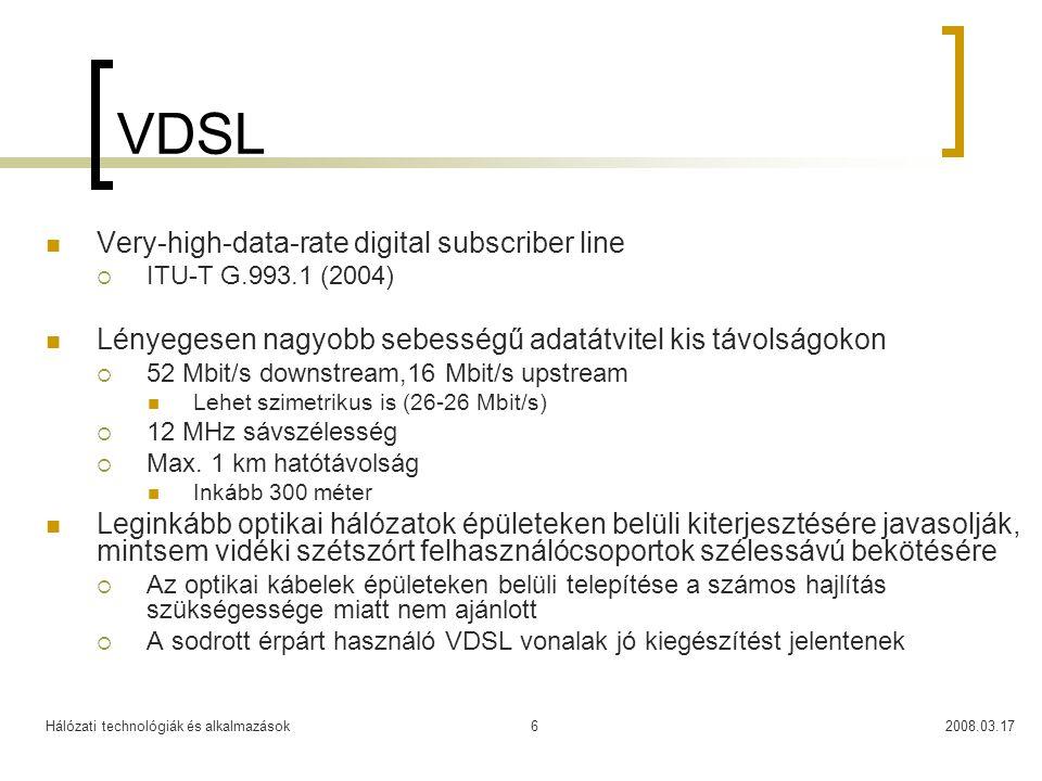 Hálózati technológiák és alkalmazások2008.03.176 VDSL  Very-high-data-rate digital subscriber line  ITU-T G.993.1 (2004)  Lényegesen nagyobb sebességű adatátvitel kis távolságokon  52 Mbit/s downstream,16 Mbit/s upstream  Lehet szimetrikus is (26-26 Mbit/s)  12 MHz sávszélesség  Max.