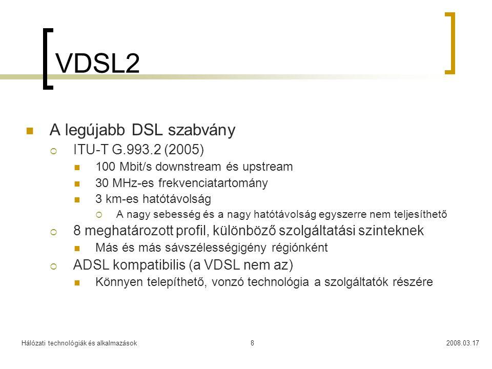 Hálózati technológiák és alkalmazások2008.03.178 VDSL2  A legújabb DSL szabvány  ITU-T G.993.2 (2005)  100 Mbit/s downstream és upstream  30 MHz-es frekvenciatartomány  3 km-es hatótávolság  A nagy sebesség és a nagy hatótávolság egyszerre nem teljesíthető  8 meghatározott profil, különböző szolgáltatási szinteknek  Más és más sávszélességigény régiónként  ADSL kompatibilis (a VDSL nem az)  Könnyen telepíthető, vonzó technológia a szolgáltatók részére