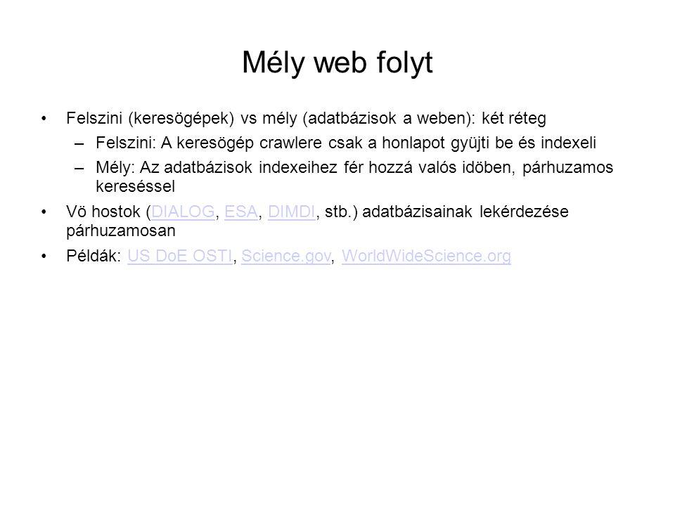 Mély web folyt •Felszini (keresögépek) vs mély (adatbázisok a weben): két réteg –Felszini: A keresögép crawlere csak a honlapot gyüjti be és indexeli