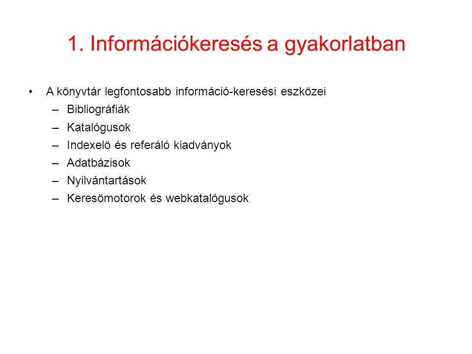 1. Információkeresés a gyakorlatban •A könyvtár legfontosabb információ-keresési eszközei –Bibliográfiák –Katalógusok –Indexelö és referáló kiadványok