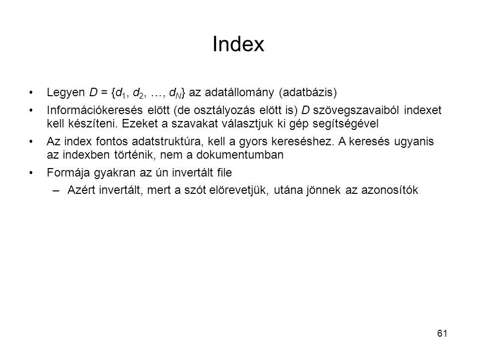 61 Index •Legyen D = {d 1, d 2, …, d N } az adatállomány (adatbázis) •Információkeresés elött (de osztályozás elött is) D szövegszavaiból indexet kel