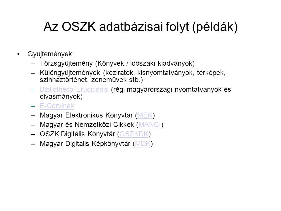 Az OSZK adatbázisai folyt (példák)  •Gyüjtemények: –Törzsgyüjtemény (Könyvek / idöszaki kiadványok) –Különgyüjtemények (kéziratok, kisnyomtatványok,
