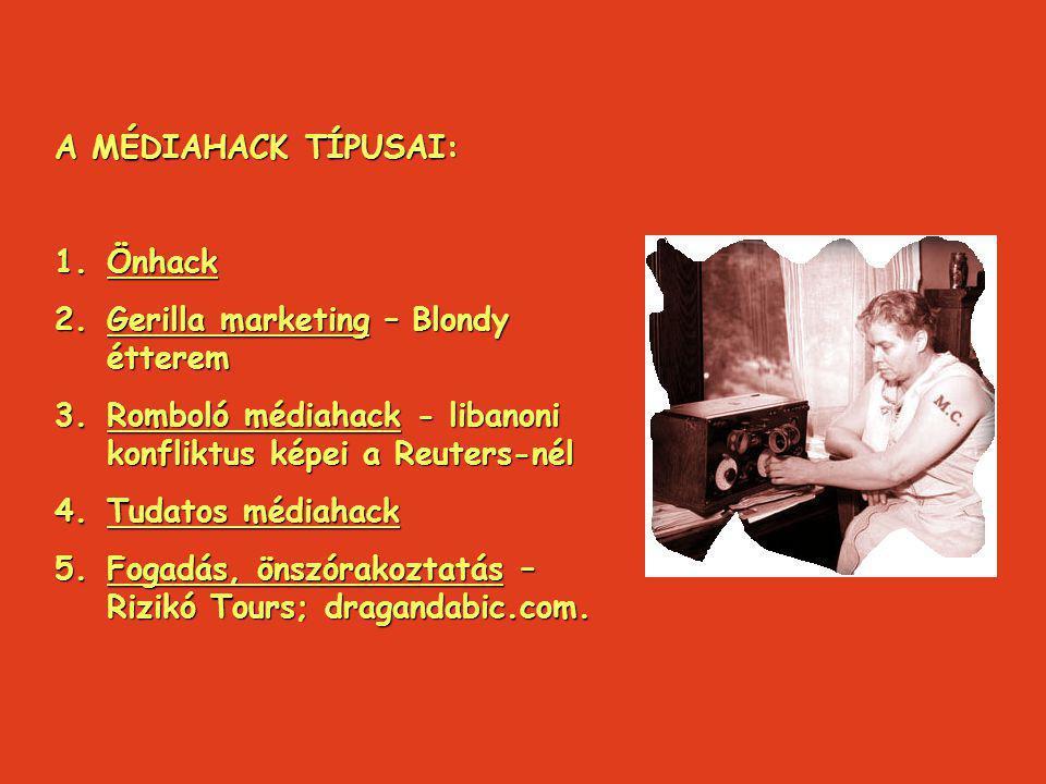 A MÉDIAHACK TÍPUSAI: 1.Önhack 2.Gerilla marketing – Blondy étterem 3.Romboló médiahack - libanoni konfliktus képei a Reuters-nél 4.Tudatos médiahack 5.Fogadás, önszórakoztatás – Rizikó Tours; dragandabic.com.