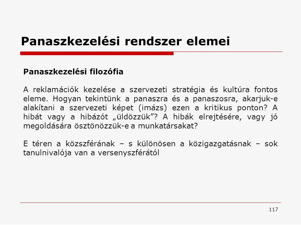 117 Panaszkezelési rendszer elemei Panaszkezelési filozófia A reklamációk kezelése a szervezeti stratégia és kultúra fontos eleme.