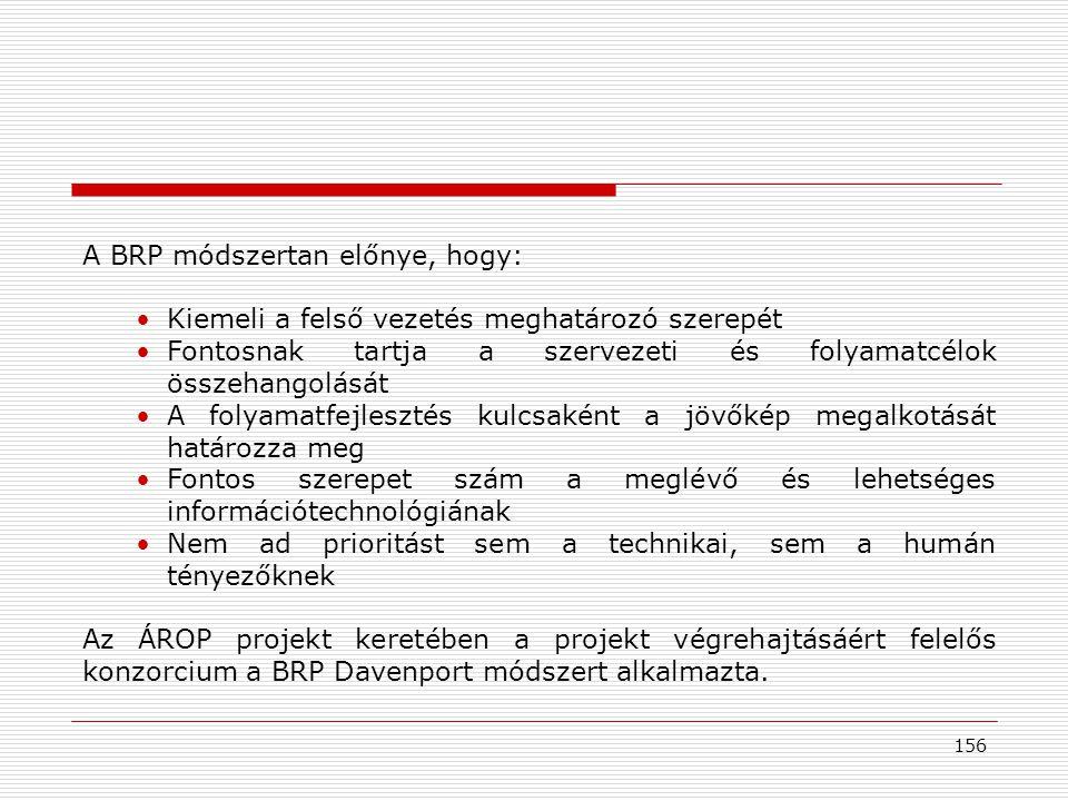 156 A BRP módszertan előnye, hogy: •Kiemeli a felső vezetés meghatározó szerepét •Fontosnak tartja a szervezeti és folyamatcélok összehangolását •A folyamatfejlesztés kulcsaként a jövőkép megalkotását határozza meg •Fontos szerepet szám a meglévő és lehetséges információtechnológiának •Nem ad prioritást sem a technikai, sem a humán tényezőknek Az ÁROP projekt keretében a projekt végrehajtásáért felelős konzorcium a BRP Davenport módszert alkalmazta.
