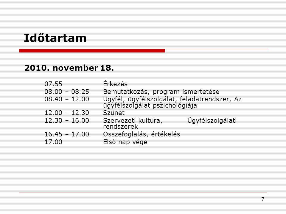7 Időtartam 07.55Érkezés 08.00 – 08.25Bemutatkozás, program ismertetése 08.40 – 12.00Ügyfél, ügyfélszolgálat, feladatrendszer, Az ügyfélszolgálat pszichológiája 12.00 – 12.30Szünet 12.30 – 16.00Szervezeti kultúra,Ügyfélszolgálati rendszerek 16.45 – 17.00Összefoglalás, értékelés 17.00Első nap vége 2010.