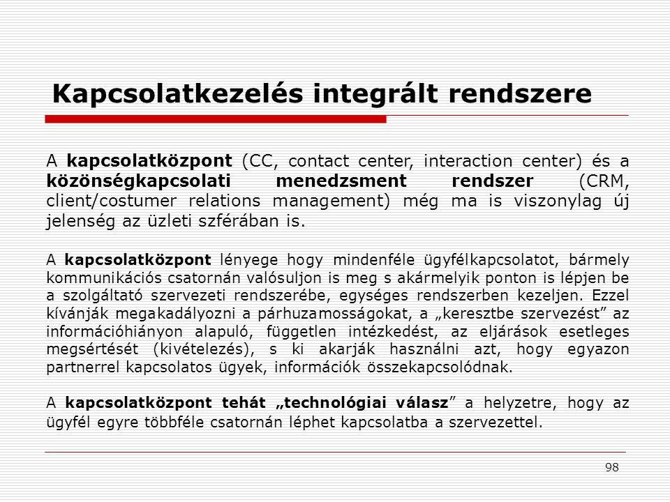 98 Kapcsolatkezelés integrált rendszere A kapcsolatközpont (CC, contact center, interaction center) és a közönségkapcsolati menedzsment rendszer (CRM, client/costumer relations management) még ma is viszonylag új jelenség az üzleti szférában is.