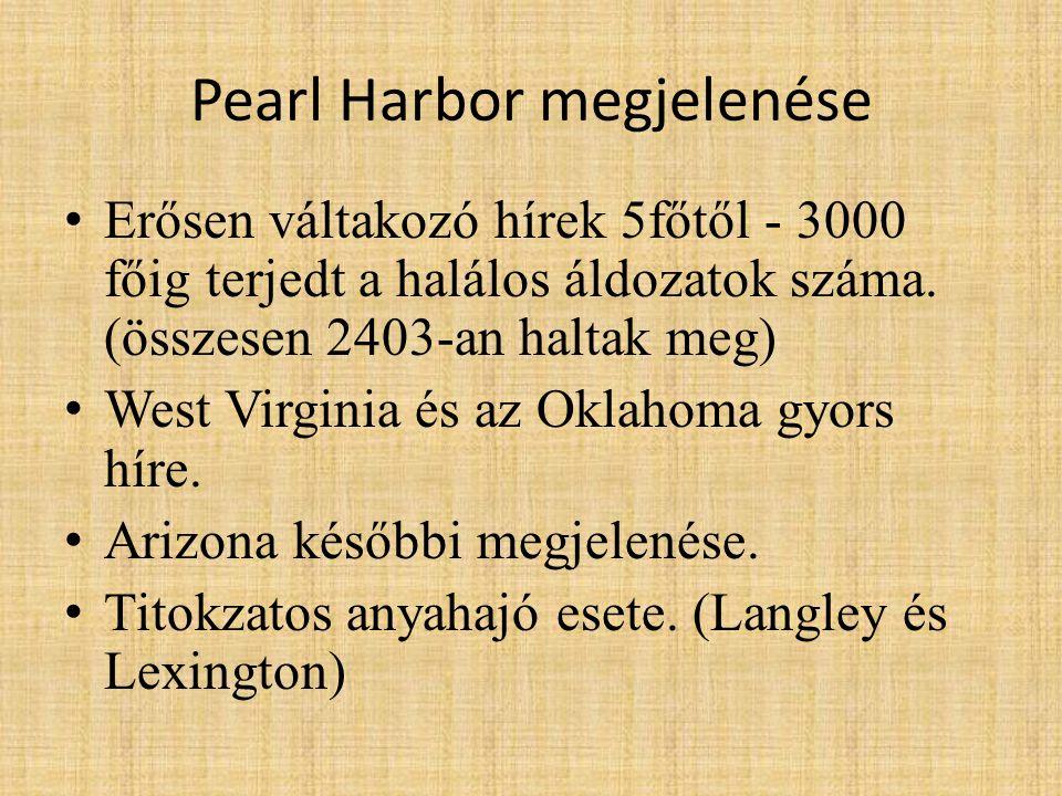 Pearl Harbor megjelenése • Erősen váltakozó hírek 5főtől - 3000 főig terjedt a halálos áldozatok száma. (összesen 2403-an haltak meg) • West Virginia