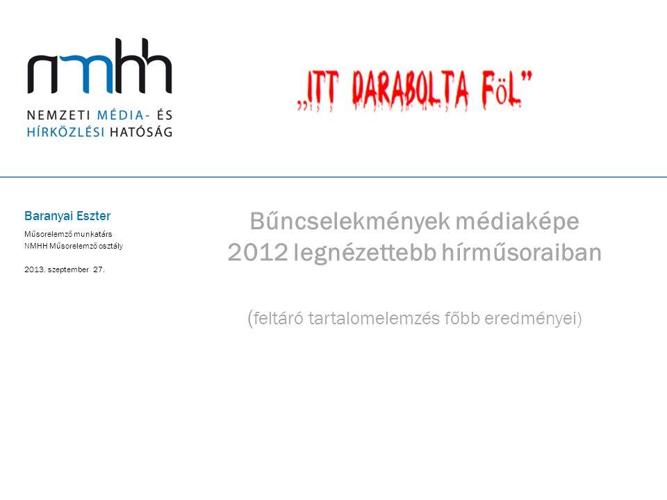 Bűncselekmények médiaképe 2012 legnézettebb hírműsoraiban ( feltáró tartalomelemzés főbb eredményei) Baranyai Eszter Műsorelemző munkatárs NMHH Műsore