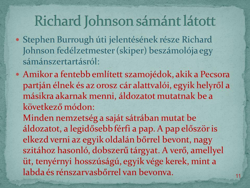  Stephen Burrough úti jelentésének része Richard Johnson fedélzetmester (skiper) beszámolója egy sámánszertartásról:  Amikor a fentebb említett szamojédok, akik a Pecsora partján élnek és az orosz cár alattvalói, egyik helyről a másikra akarnak menni, áldozatot mutatnak be a következő módon: Minden nemzetség a saját sátrában mutat be áldozatot, a legidősebb férfi a pap.