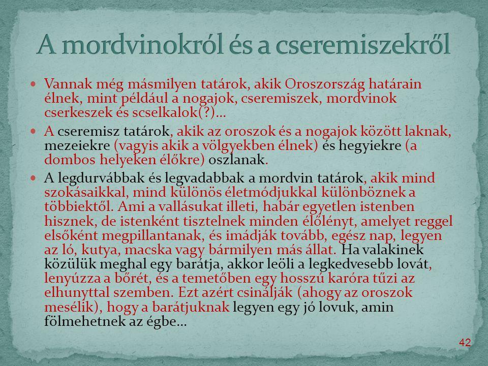  Vannak még másmilyen tatárok, akik Oroszország határain élnek, mint például a nogajok, cseremiszek, mordvinok cserkeszek és scselkalok( )…  A cseremisz tatárok, akik az oroszok és a nogajok között laknak, mezeiekre (vagyis akik a völgyekben élnek) és hegyiekre (a dombos helyeken élőkre) oszlanak.