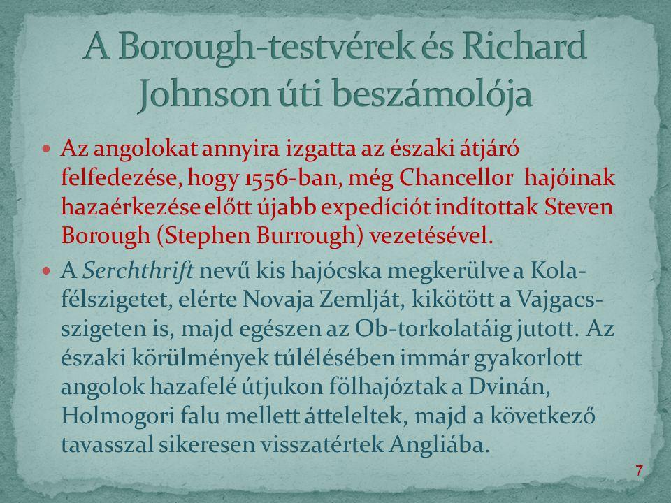  Az angolokat annyira izgatta az északi átjáró felfedezése, hogy 1556-ban, még Chancellor hajóinak hazaérkezése előtt újabb expedíciót indítottak Steven Borough (Stephen Burrough) vezetésével.
