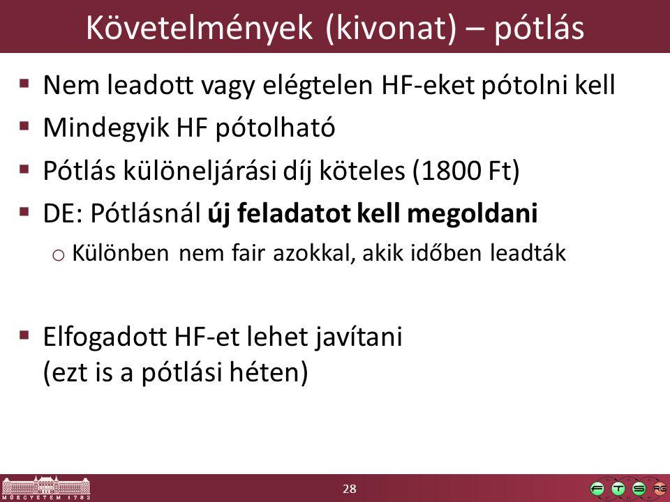 28 Követelmények (kivonat) – pótlás  Nem leadott vagy elégtelen HF-eket pótolni kell  Mindegyik HF pótolható  Pótlás különeljárási díj köteles (1800 Ft)  DE: Pótlásnál új feladatot kell megoldani o Különben nem fair azokkal, akik időben leadták  Elfogadott HF-et lehet javítani (ezt is a pótlási héten)