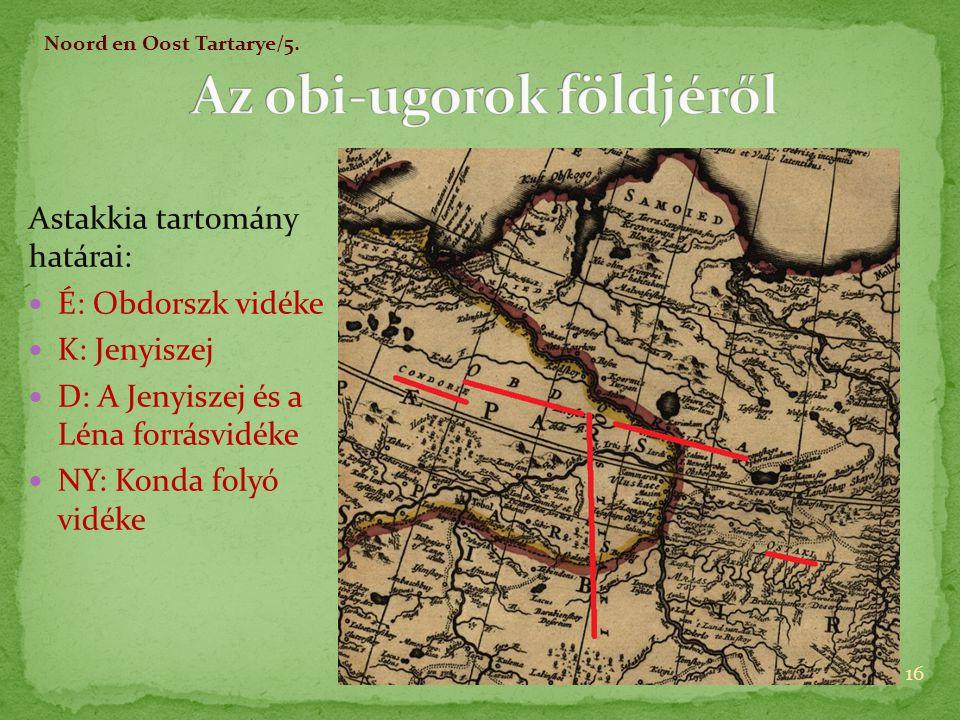 Astakkia tartomány határai:  É: Obdorszk vidéke  K: Jenyiszej  D: A Jenyiszej és a Léna forrásvidéke  NY: Konda folyó vidéke 16 Noord en Oost Tartarye/5.