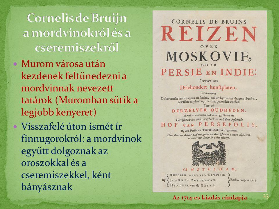  Murom városa után kezdenek feltünedezni a mordvinnak nevezett tatárok (Muromban sütik a legjobb kenyeret)  Visszafelé úton ismét ír finnugorokról: a mordvinok együtt dolgoznak az oroszokkal és a cseremiszekkel, ként bányásznak 23 Az 1714-es kiadás címlapja