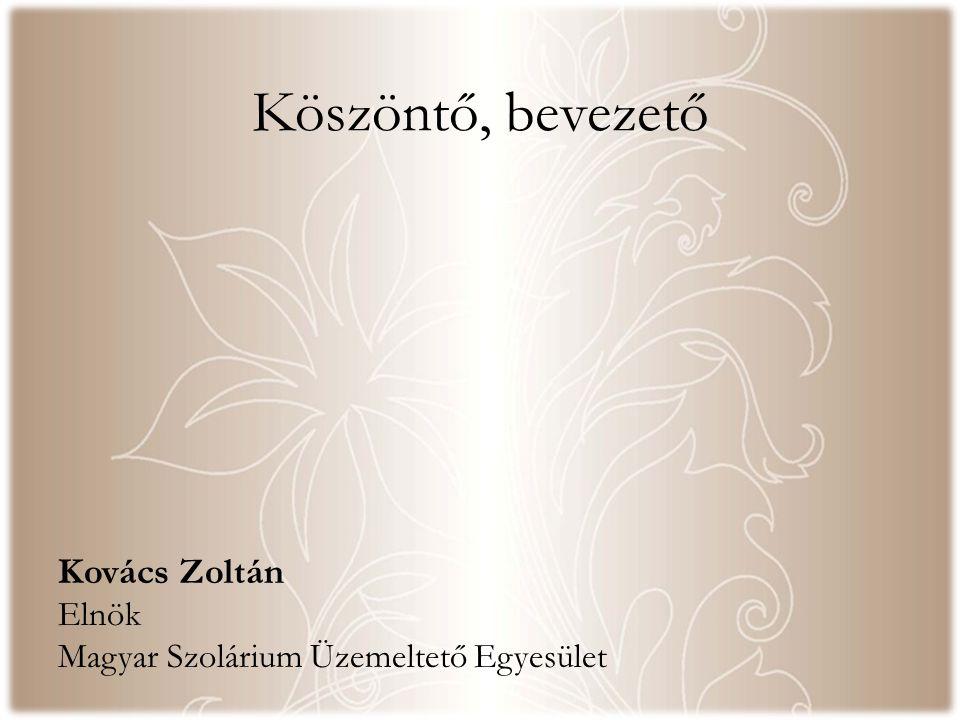 Köszöntő, bevezető Kovács Zoltán Elnök Magyar Szolárium Üzemeltető Egyesület