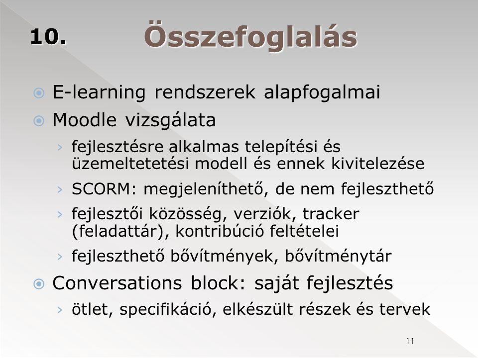  E-learning rendszerek alapfogalmai  Moodle vizsgálata › fejlesztésre alkalmas telepítési és üzemeltetetési modell és ennek kivitelezése › SCORM: megjeleníthető, de nem fejleszthető › fejlesztői közösség, verziók, tracker (feladattár), kontribúció feltételei › fejleszthető bővítmények, bővítménytár  Conversations block: saját fejlesztés › ötlet, specifikáció, elkészült részek és tervek 11 10.