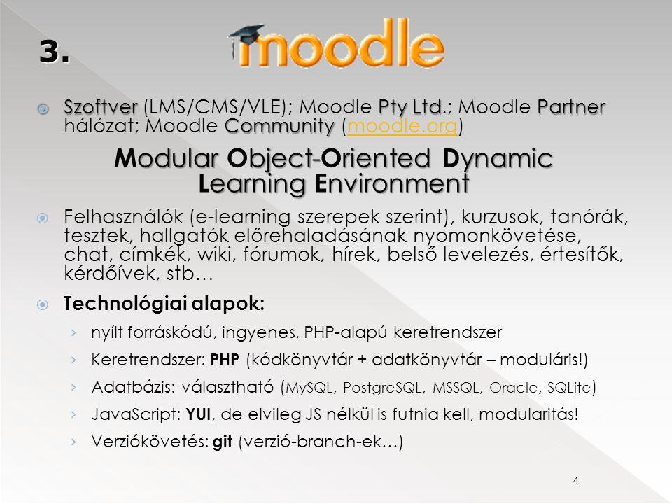  SzoftverPty LtdPartner Community  Szoftver (LMS/CMS/VLE); Moodle Pty Ltd.; Moodle Partner hálózat; Moodle Community (moodle.org)moodle.org odular bject-riented ynamic earningnvironment M odular O bject- O riented D ynamic L earning E nvironment  Felhasználók (e-learning szerepek szerint), kurzusok, tanórák, tesztek, hallgatók előrehaladásának nyomonkövetése, chat, címkék, wiki, fórumok, hírek, belső levelezés, értesítők, kérdőívek, stb…  Technológiai alapok: › nyílt forráskódú, ingyenes, PHP-alapú keretrendszer › Keretrendszer: PHP (kódkönyvtár + adatkönyvtár – moduláris!) › Adatbázis: választható ( MySQL, PostgreSQL, MSSQL, Oracle, SQLite ) › JavaScript: YUI, de elvileg JS nélkül is futnia kell, modularitás.