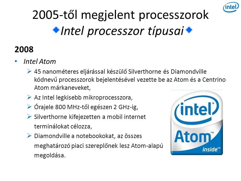 2005-től megjelent processzorok Intel processzor típusai 2008 • Intel Atom  45 nanométeres eljárással készülő Silverthorne és Diamondville kódnevű processzorok bejelentésével vezette be az Atom és a Centrino Atom márkaneveket,  Az Intel legkisebb mikroprocesszora,  Órajele 800 MHz-től egészen 2 GHz-ig,  Silverthorne kifejezetten a mobil internet terminálokat célozza,  Diamondville a notebookokat, az összes meghatározó piaci szereplőnek lesz Atom-alapú megoldása.