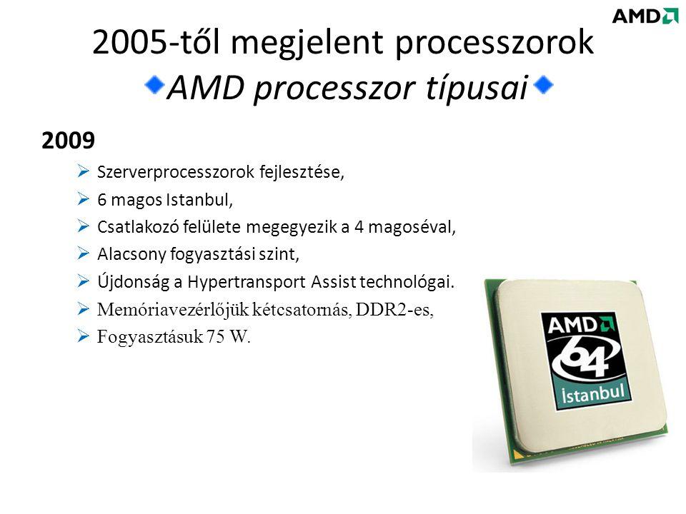 2009  Szerverprocesszorok fejlesztése,  6 magos Istanbul,  Csatlakozó felülete megegyezik a 4 magoséval,  Alacsony fogyasztási szint,  Újdonság a Hypertransport Assist technológai.