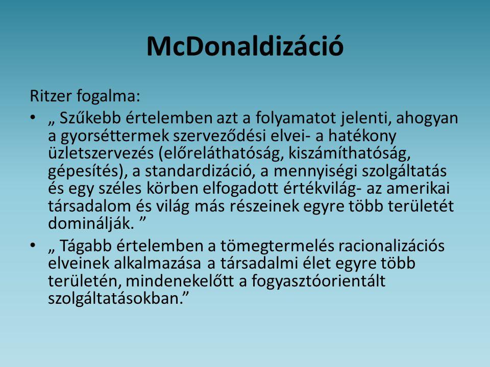 """McDonaldizáció Ritzer fogalma: • """" Szűkebb értelemben azt a folyamatot jelenti, ahogyan a gyorséttermek szerveződési elvei- a hatékony üzletszervezés"""