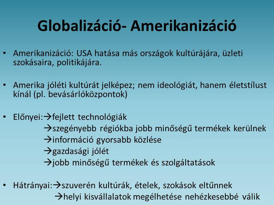 Globalizáció- Amerikanizáció • Amerikanizáció: USA hatása más országok kultúrájára, üzleti szokásaira, politikájára. • Amerika jóléti kultúrát jelképe