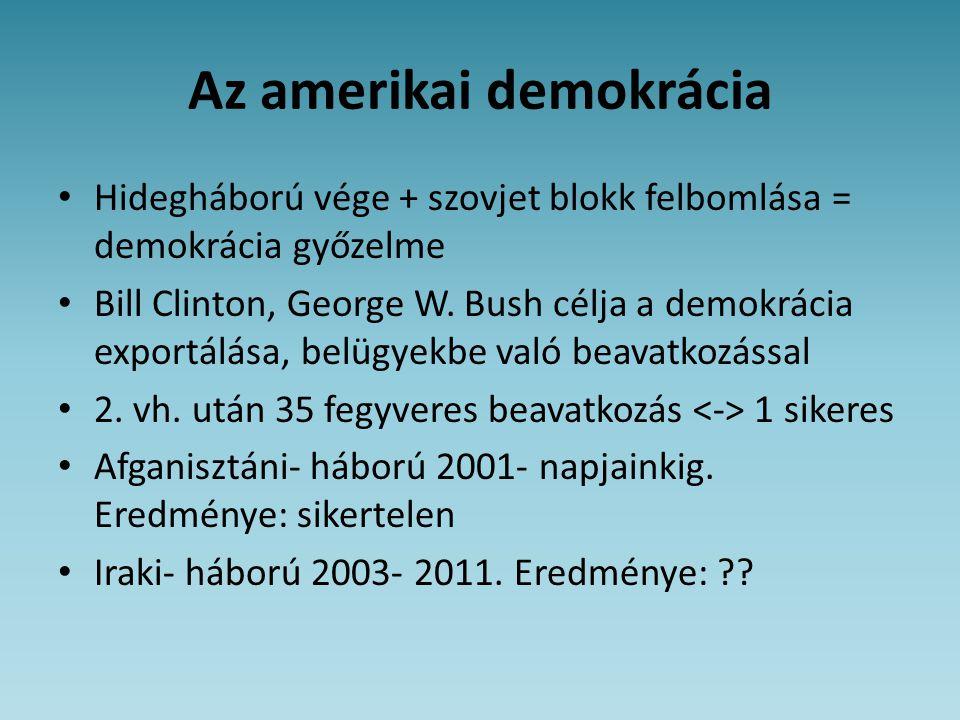 Az amerikai demokrácia • Hidegháború vége + szovjet blokk felbomlása = demokrácia győzelme • Bill Clinton, George W. Bush célja a demokrácia exportálá