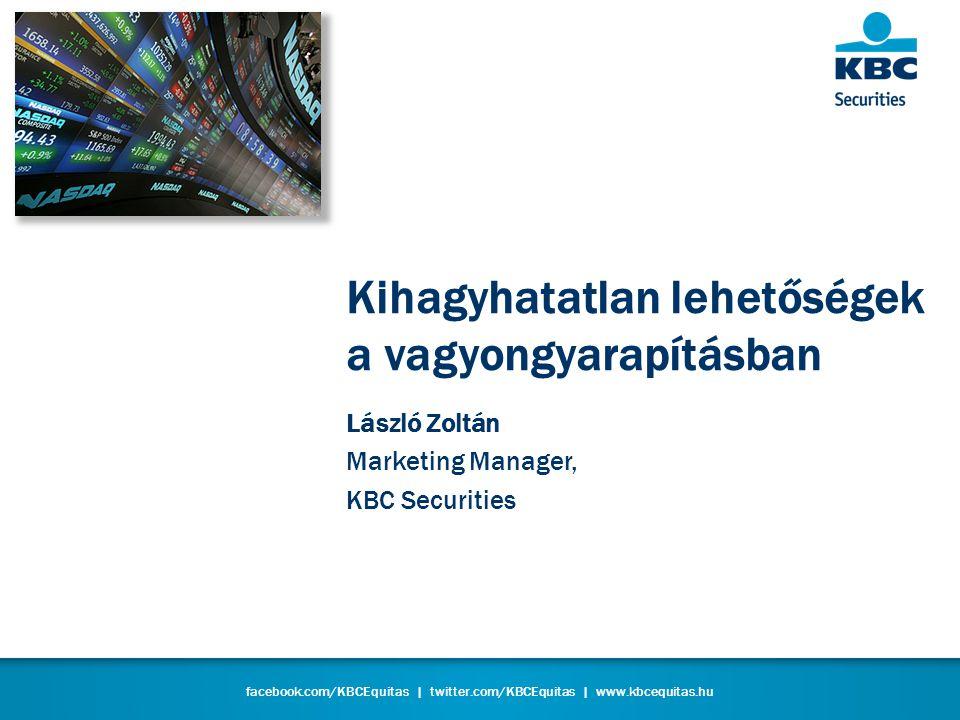 facebook.com/KBCEquitas | twitter.com/KBCEquitas | www.kbcequitas.hu Kihagyhatatlan lehetőségek a vagyongyarapításban László Zoltán Marketing Manager, KBC Securities