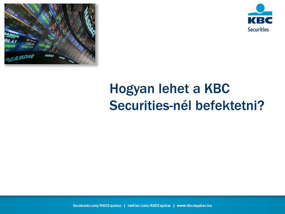 facebook.com/KBCEquitas | twitter.com/KBCEquitas | www.kbcequitas.hu Hogyan lehet a KBC Securities-nél befektetni