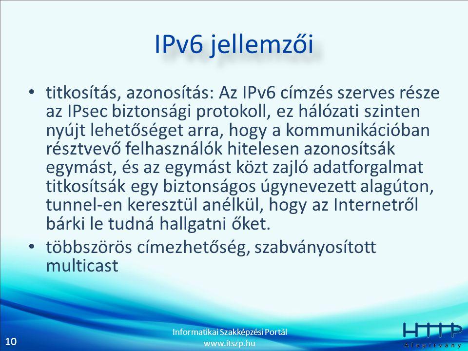 10 Informatikai Szakképzési Portál www.itszp.hu IPv6 jellemzői • titkosítás, azonosítás: Az IPv6 címzés szerves része az IPsec biztonsági protokoll, ez hálózati szinten nyújt lehetőséget arra, hogy a kommunikációban résztvevő felhasználók hitelesen azonosítsák egymást, és az egymást közt zajló adatforgalmat titkosítsák egy biztonságos úgynevezett alagúton, tunnel-en keresztül anélkül, hogy az Internetről bárki le tudná hallgatni őket.