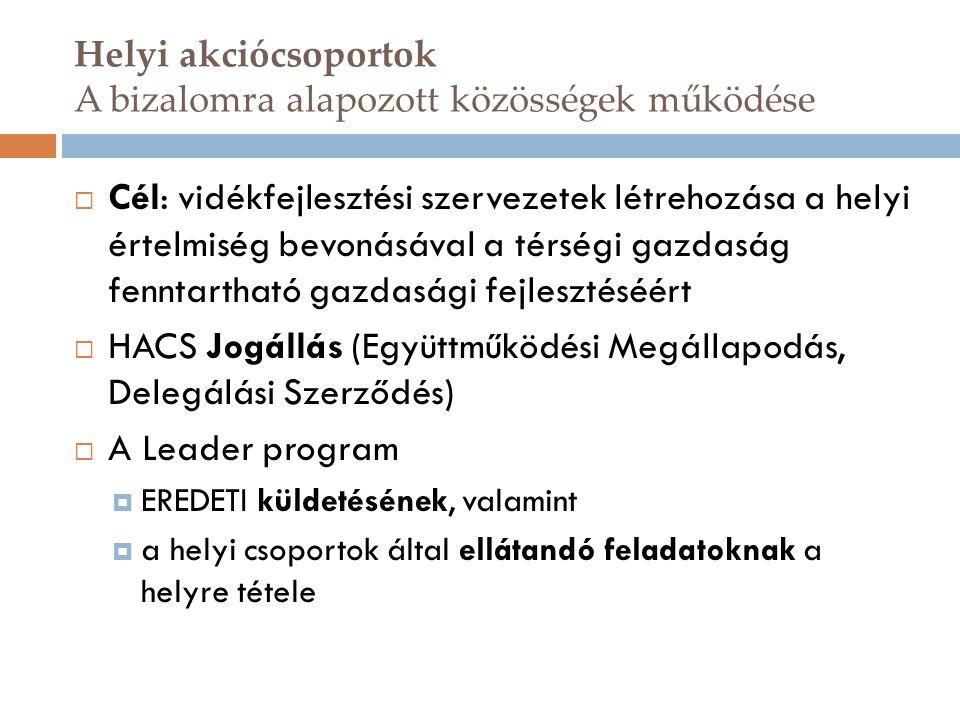 Helyi akciócsoportok A bizalomra alapozott közösségek működése  Cél: vidékfejlesztési szervezetek létrehozása a helyi értelmiség bevonásával a térségi gazdaság fenntartható gazdasági fejlesztéséért  HACS Jogállás (Együttműködési Megállapodás, Delegálási Szerződés)  A Leader program  EREDETI küldetésének, valamint  a helyi csoportok által ellátandó feladatoknak a helyre tétele
