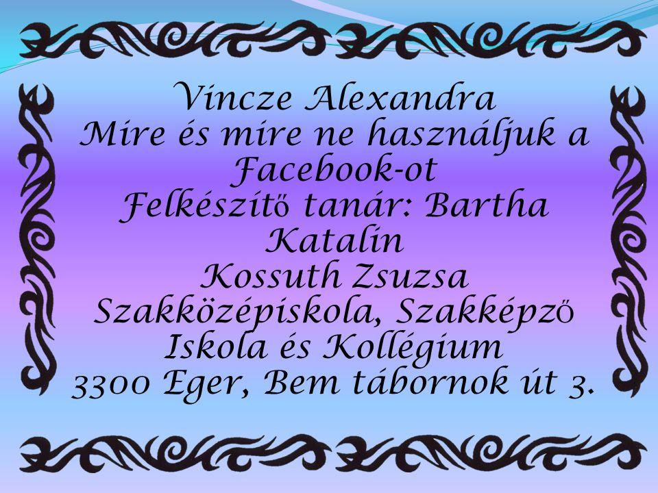 Vincze Alexandra Mire és mire ne használjuk a Facebook-ot Felkészít ő tanár: Bartha Katalin Kossuth Zsuzsa Szakközépiskola, Szakképz Ő Iskola és Kollé