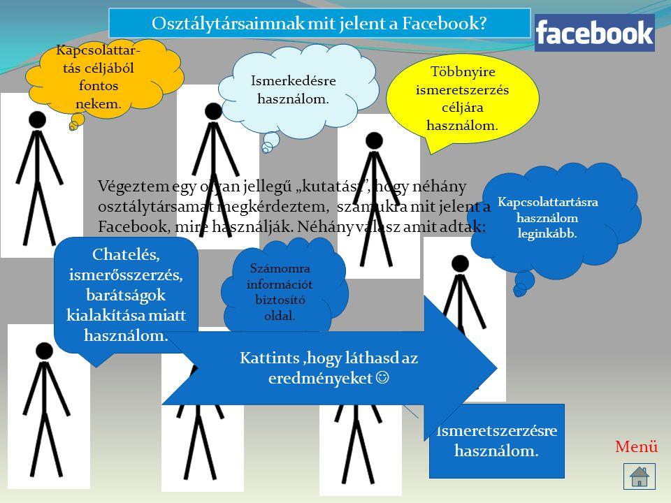 Osztálytársaimnak mit jelent a Facebook? Többnyire ismeretszerzés céljára használom. Számomra információt biztosító oldal. Chatelés, ismerősszerzés, b