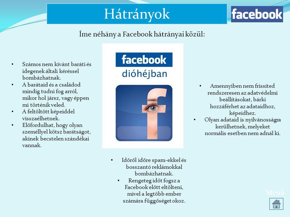 Hátrányok Menü Íme néhány a Facebook hátrányai közül: • Számos nem kívánt baráti és idegenek általi kéréssel bombázhatnak. • A barátaid és a családod