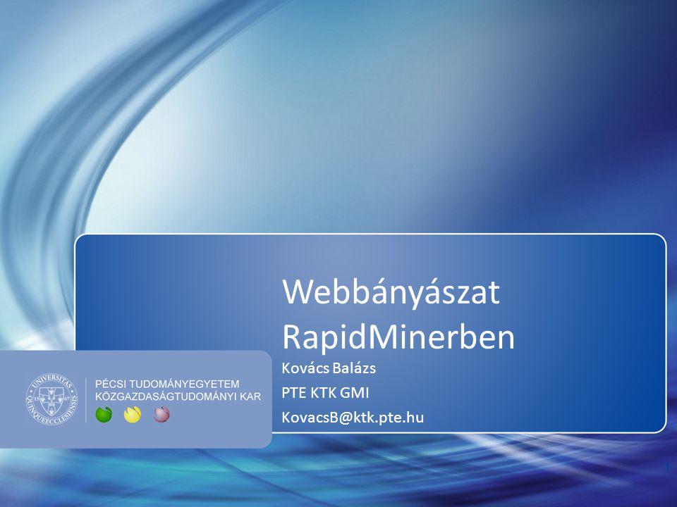 Webbányászat RapidMinerben Kovács Balázs PTE KTK GMI KovacsB@ktk.pte.hu 1