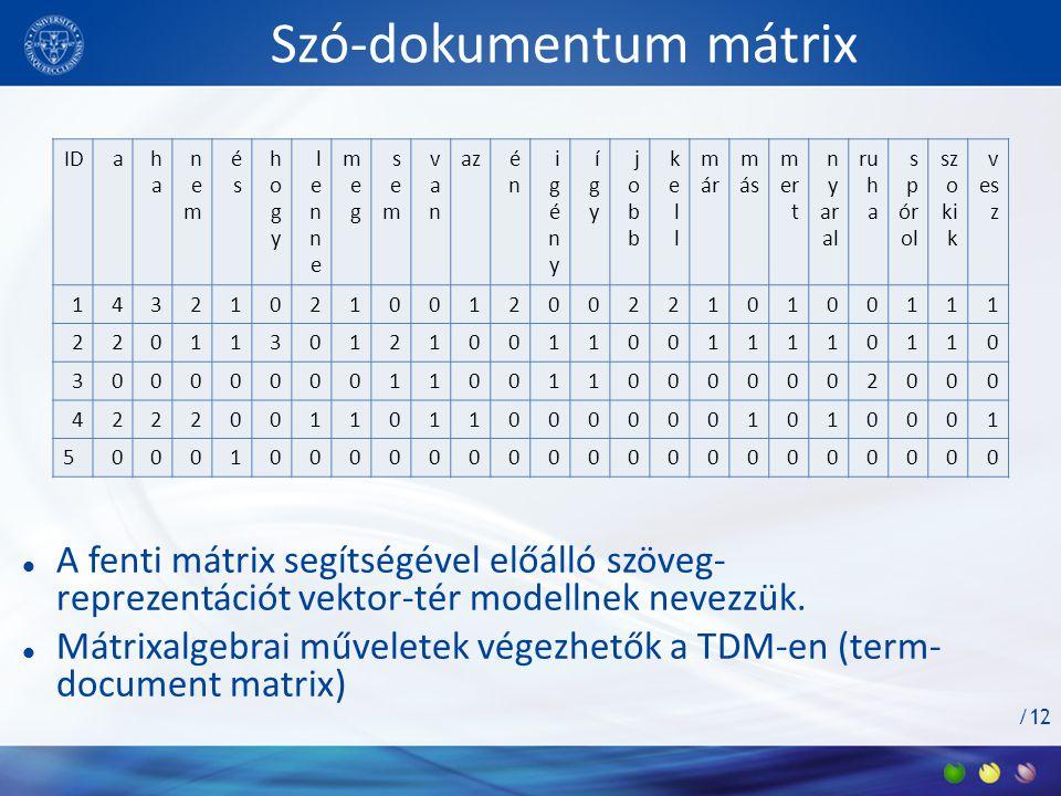 /12 Szó-dokumentum mátrix  A fenti mátrix segítségével előálló szöveg- reprezentációt vektor-tér modellnek nevezzük.  Mátrixalgebrai műveletek végez