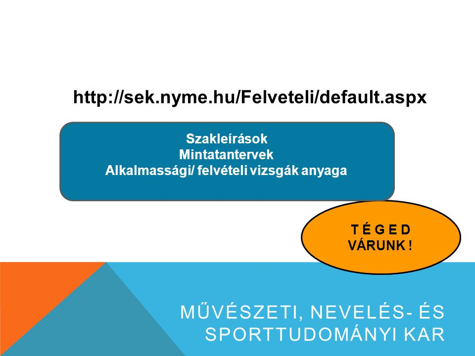 http://sek.nyme.hu/Felveteli/default.aspx MŰVÉSZETI, NEVELÉS- ÉS SPORTTUDOMÁNYI KAR T É G E D VÁRUNK .