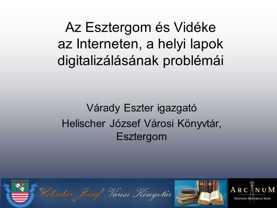 Az Esztergom és Vidéke az Interneten, a helyi lapok digitalizálásának problémái Várady Eszter igazgató Helischer József Városi Könyvtár, Esztergom