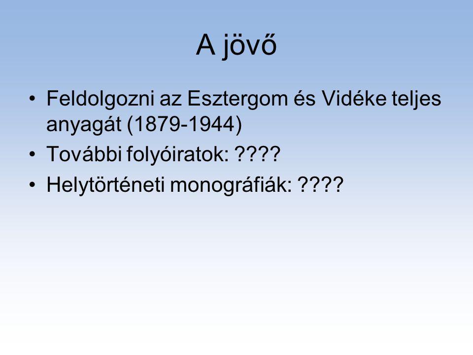 A jövő •Feldolgozni az Esztergom és Vidéke teljes anyagát (1879-1944) •További folyóiratok: ???? •Helytörténeti monográfiák: ????